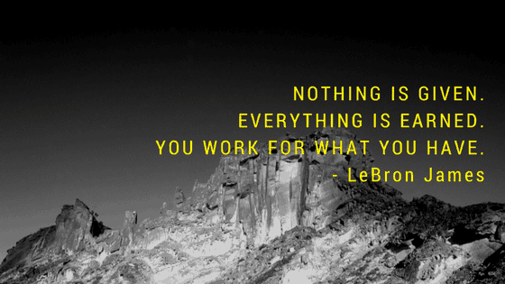 Nothing is given. Everything is earned. You work for what you have.