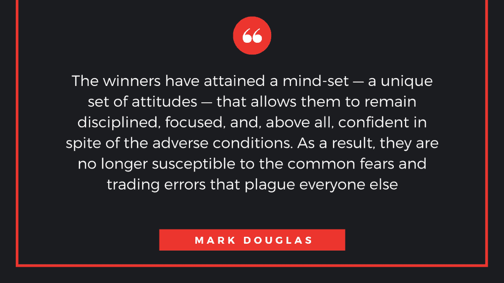 The winners have attained a mind-set—a unique set of attitudes—that allows them to remain disciplined, focused, and, above all, confident in spite of the adverse conditions. As a result, they are no longer susceptible to the common fears and trading errors that plague everyone else. -Mark Douglas-